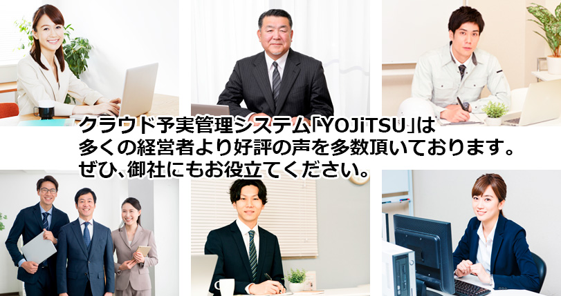 クラウド予実管理システム「YOJiTSU」は多くの経営者より好評の声を多数頂いております。 ぜひ、御社にもお役立てください。